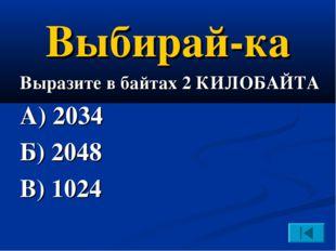 Выбирай-ка Выразите в байтах 2 КИЛОБАЙТА А) 2034 Б) 2048 В) 1024