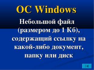 ОС Windows Небольшой файл (размером до 1 Кб), содержащий ссылку на какой-либо
