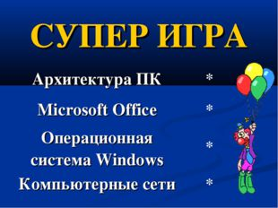 СУПЕР ИГРА Архитектура ПК* Microsoft Office* Операционная система Windows*