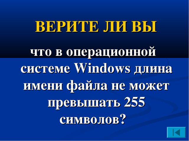 ВЕРИТЕ ЛИ ВЫ что в операционной системе Windows длина имени файла не может пр...