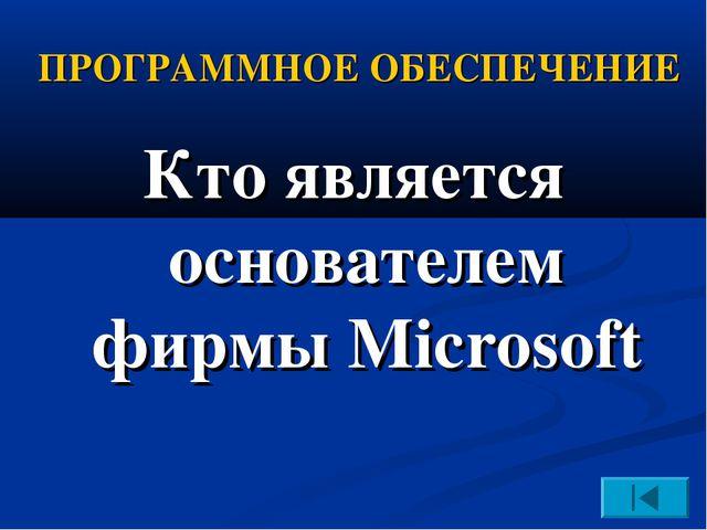 ПРОГРАММНОЕ ОБЕСПЕЧЕНИЕ Кто является основателем фирмы Microsoft