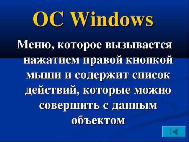 ОС Windows Меню, которое вызывается нажатием правой кнопкой мыши и содержит с...