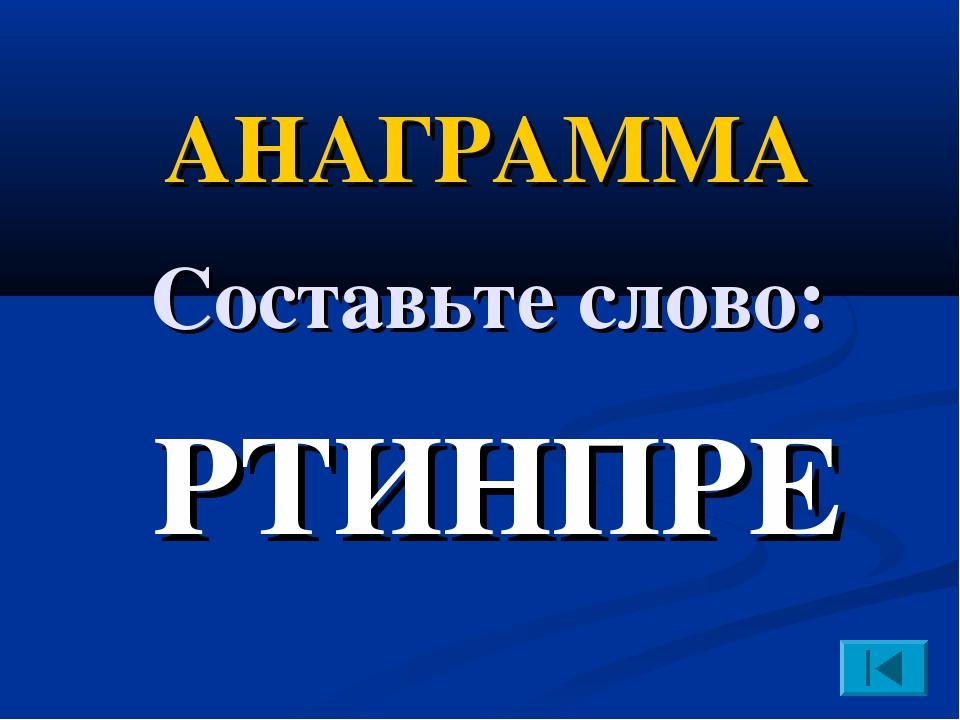 РТИНПРЕ АНАГРАММА Составьте слово: