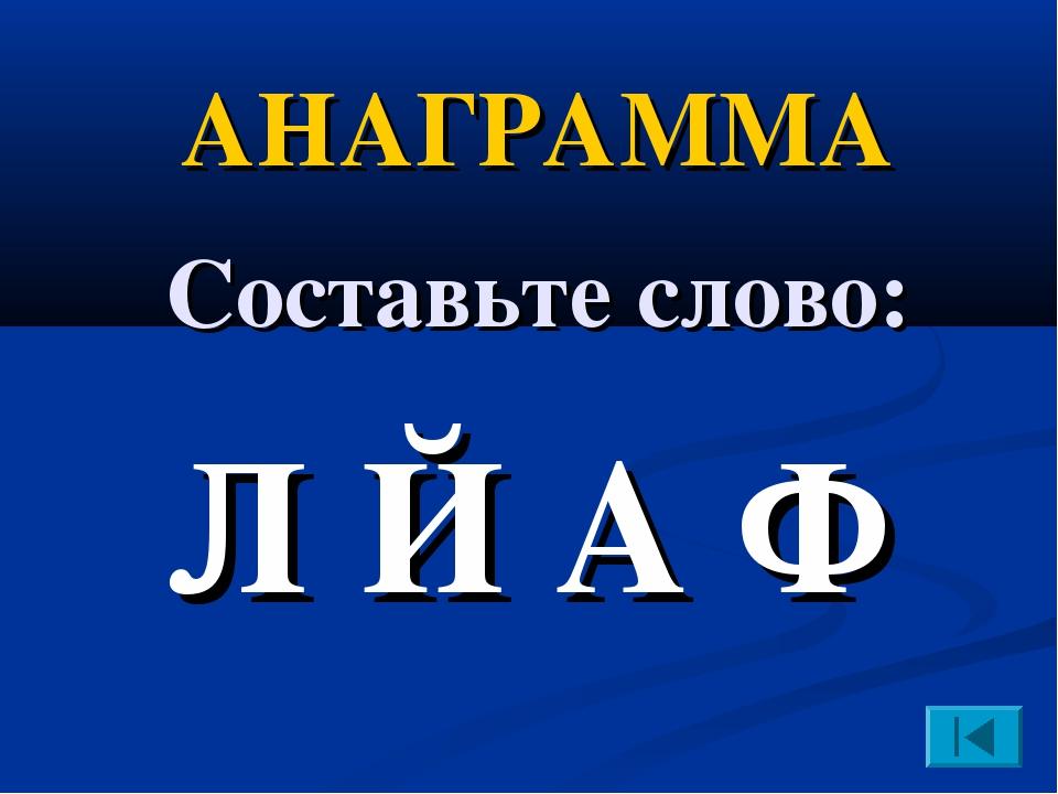 АНАГРАММА Составьте слово: Л Й А Ф