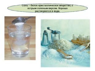 Соль – белое кристаллическое вещество, с острым соленым вкусом. Хорошо раство