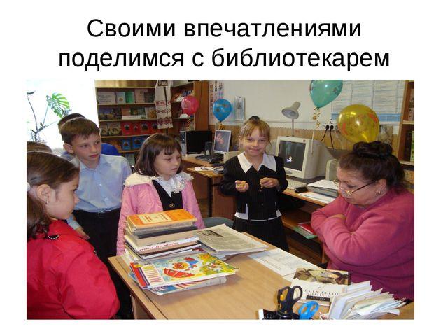 Своими впечатлениями поделимся с библиотекарем