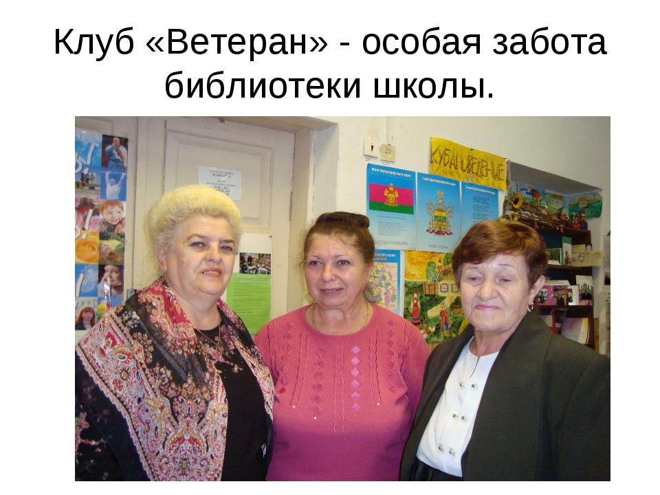 Клуб «Ветеран» - особая забота библиотеки школы.