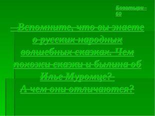 Вспомните, что вы знаете о русских народных волшебных сказках. Чем похожи ск