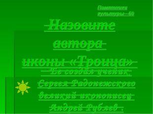 Назовите автора иконы «Троица» Памятники культуры - 50 Ее создал ученик Серг