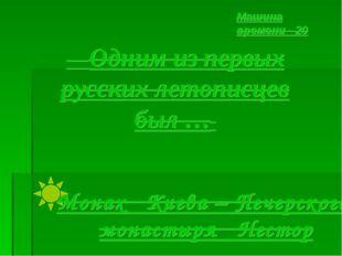 Одним из первых русских летописцев был … Машина времени - 20 Монах Киева – П
