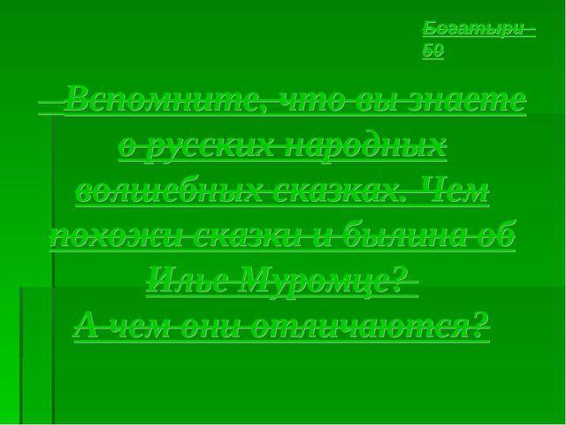 Вспомните, что вы знаете о русских народных волшебных сказках. Чем похожи ск...