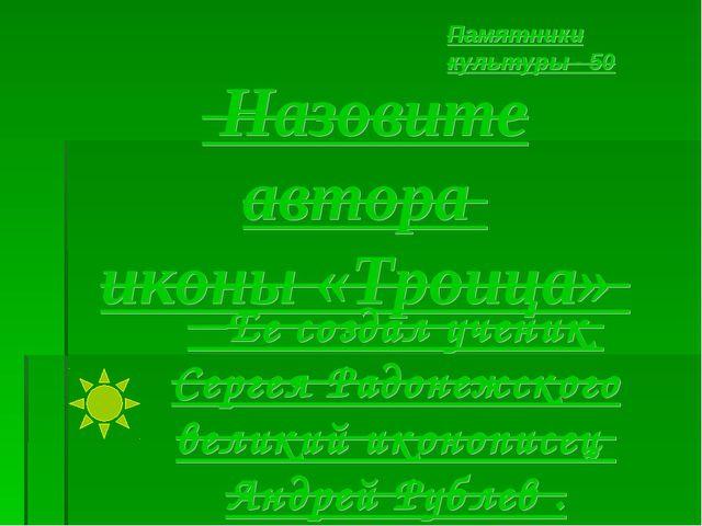 Назовите автора иконы «Троица» Памятники культуры - 50 Ее создал ученик Серг...
