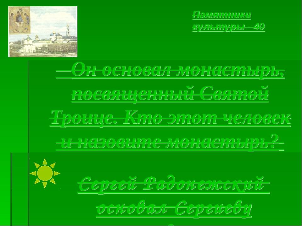 Он основал монастырь, посвященный Святой Троице. Кто этот человек и назовите...