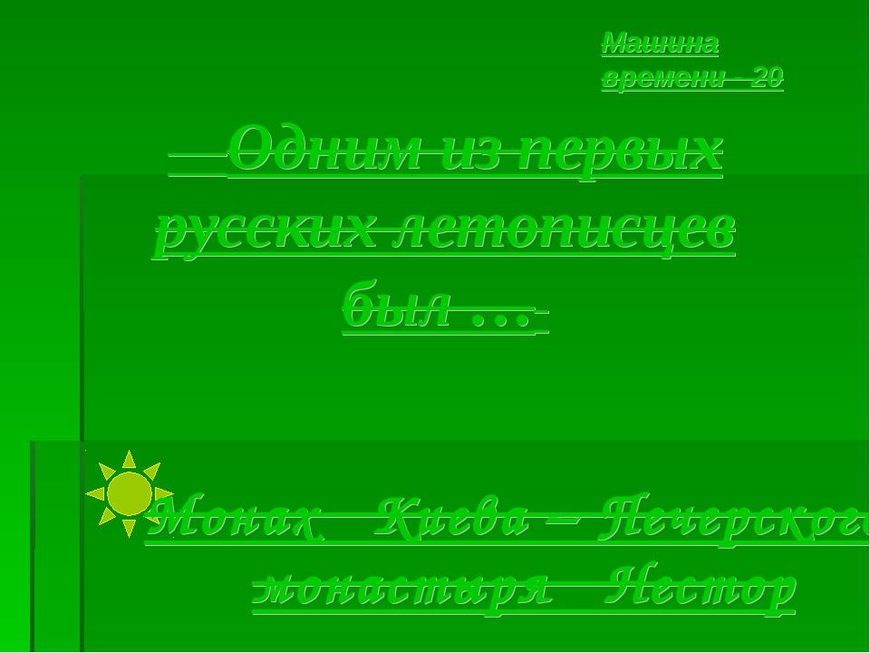 Одним из первых русских летописцев был … Машина времени - 20 Монах Киева – П...
