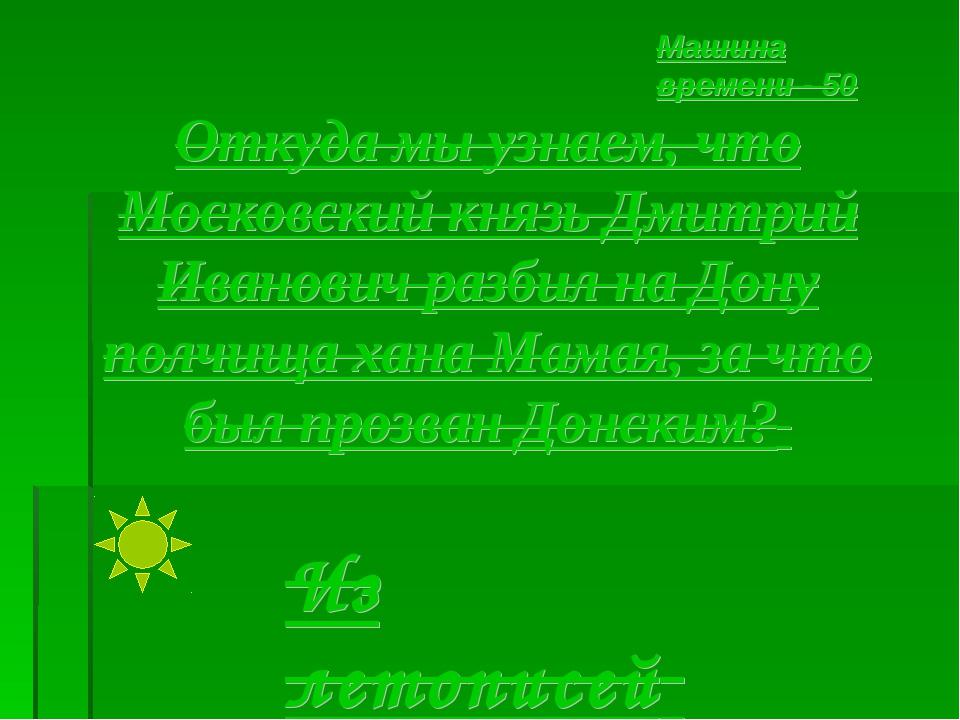 Откуда мы узнаем, что Московский князь Дмитрий Иванович разбил на Дону полчищ...