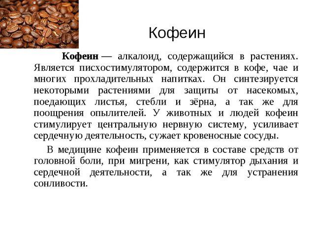 Кофеин Кофеин— алкалоид, содержащийся в растениях. Является писхостимулятор...