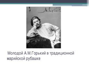 Молодой А.М.Горький в традиционной марийской рубашке