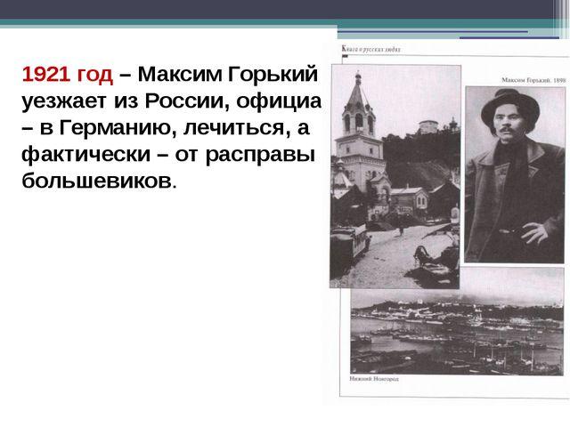 1921 год – Максим Горький уезжает из России, официально – в Германию, лечитьс...