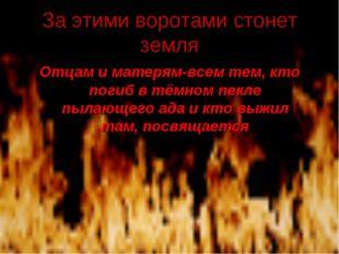 За этими воротами стонет земля Отцам и матерям-всем тем, кто погиб в тёмном п