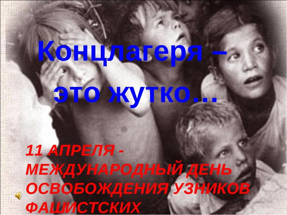 11 АПРЕЛЯ - МЕЖДУНАРОДНЫЙ ДЕНЬ ОСВОБОЖДЕНИЯ УЗНИКОВ ФАШИСТСКИХ КОНЦЛАГЕРЕЙ Ко...