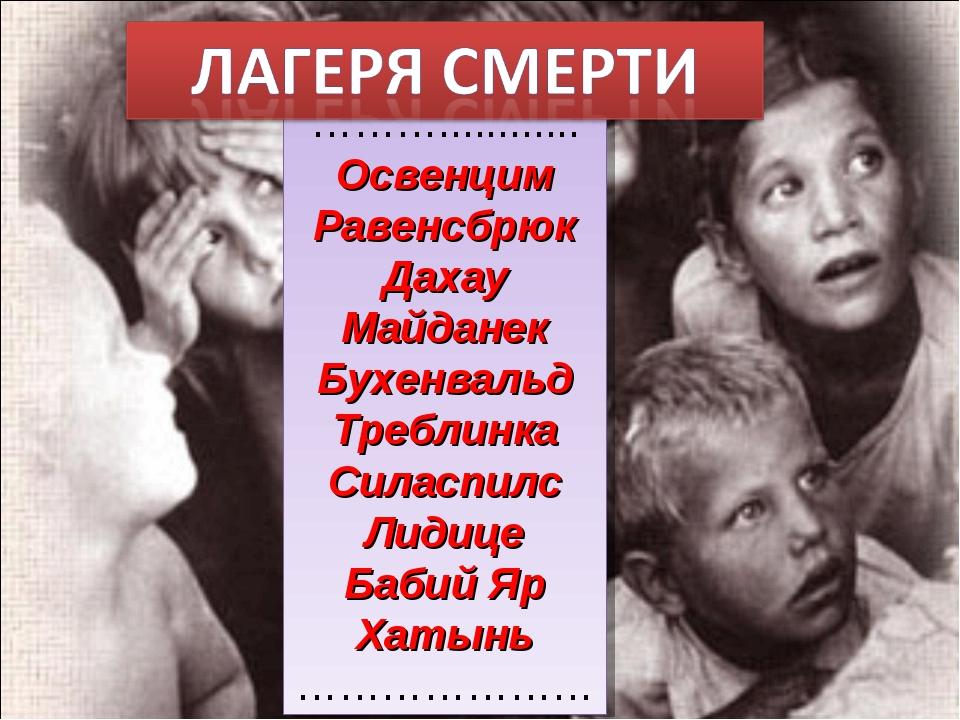 ………............ Освенцим Равенсбрюк Дахау Майданек Бухенвальд Треблинка Силас...