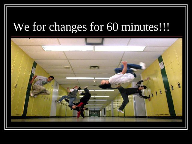 We for changes for 60 minutes!!!