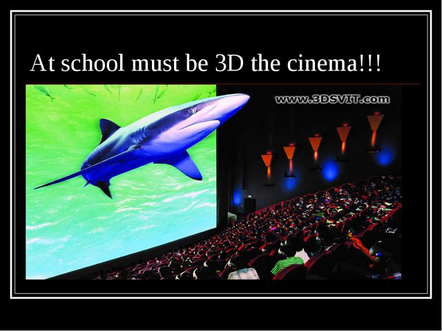 At school must be 3D the cinema!!!