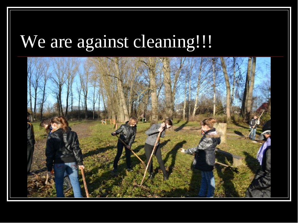 We are against cleaning!!!
