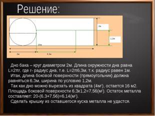 Дно бака – круг диаметром 2м. Длина окружности дна равна L=2πr, где r- радиу