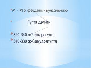 ІV - VІ ә феодаллиқ мунасивәтләр Гупта дөлити 320-340 ж-Чандрагупта 340-380 ж