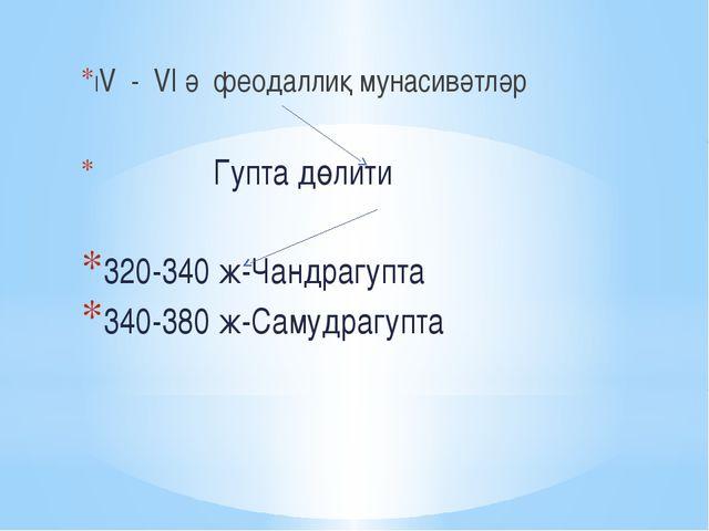 ІV - VІ ә феодаллиқ мунасивәтләр Гупта дөлити 320-340 ж-Чандрагупта 340-380 ж...