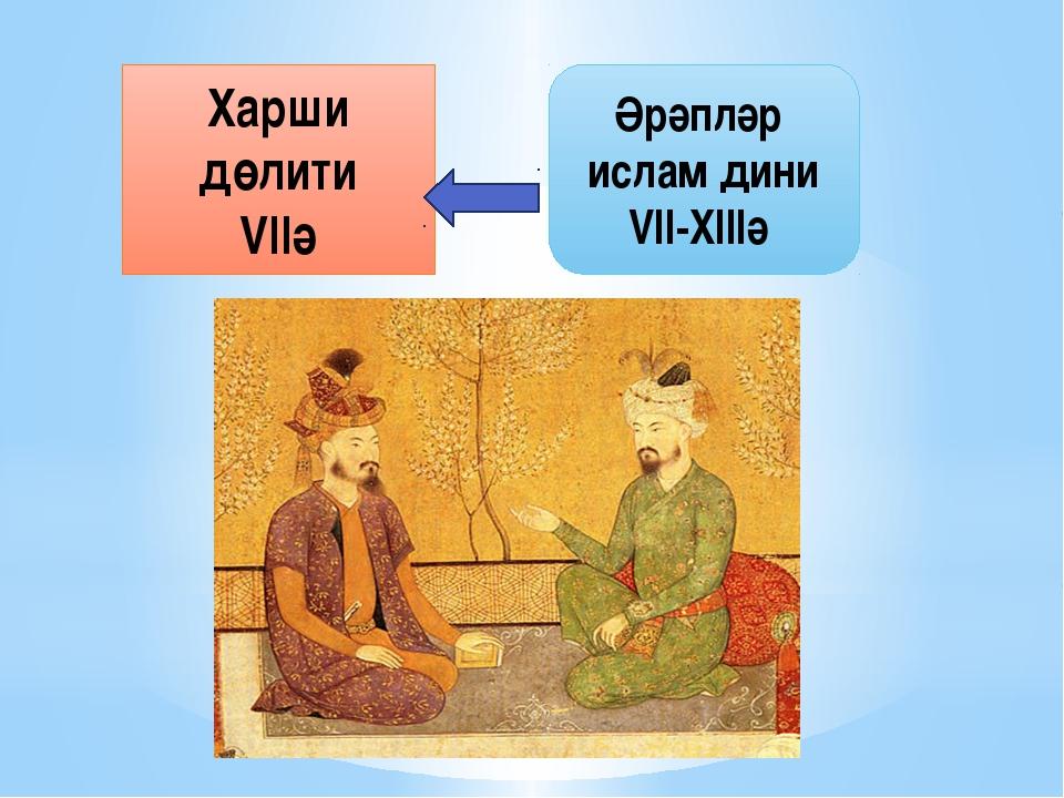 Харши дөлити VІІә Әрәпләр ислам дини VІІ-ХІІІә