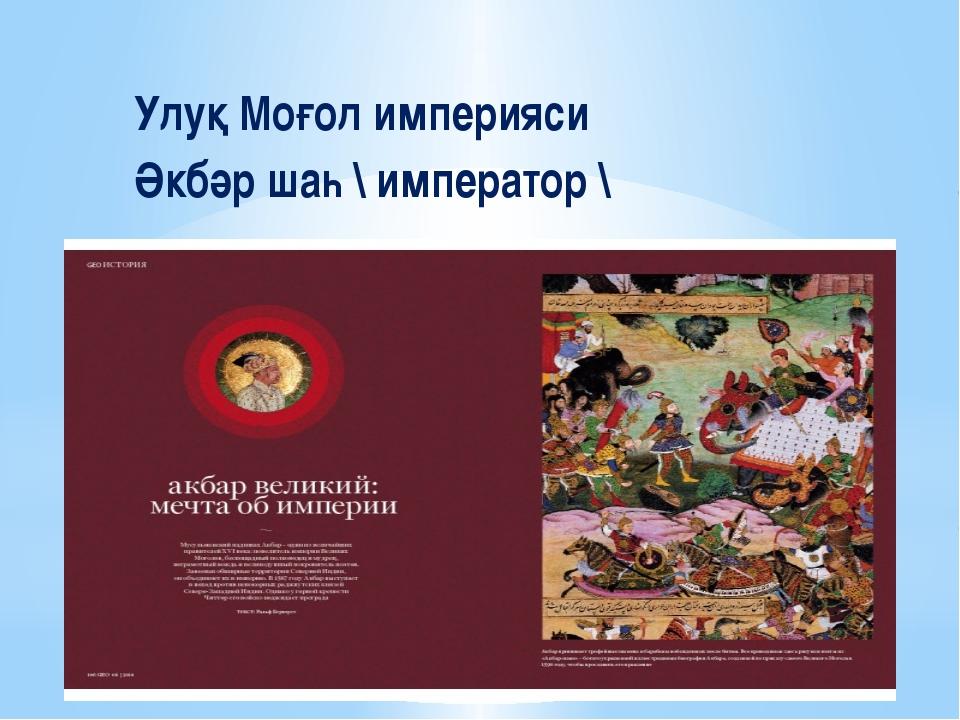 Улуқ Моғол империяси Әкбәр шаһ \ император \