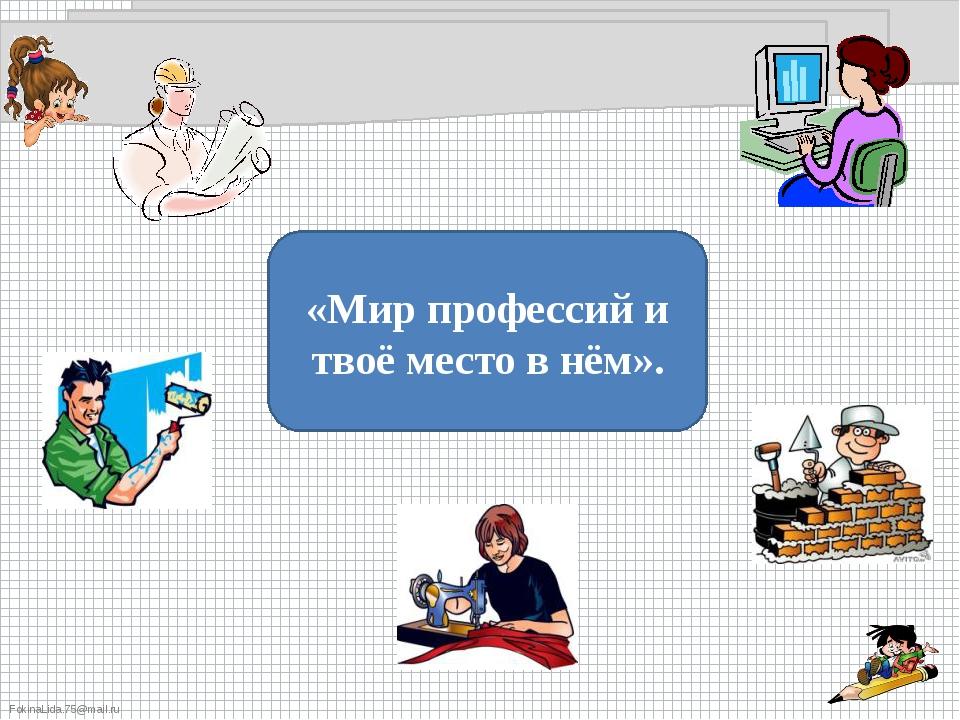 «Мир профессий и твоё место в нём». FokinaLida.75@mail.ru