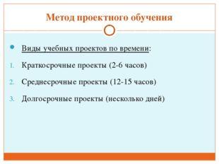 Метод проектного обучения Виды учебных проектов по времени: Краткосрочные про