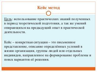 Кейс метод Цель: использование практических знаний полученных в период теорет