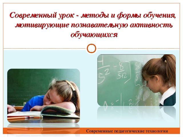 Современный урок - методы и формы обучения, мотивирующие познавательную актив...