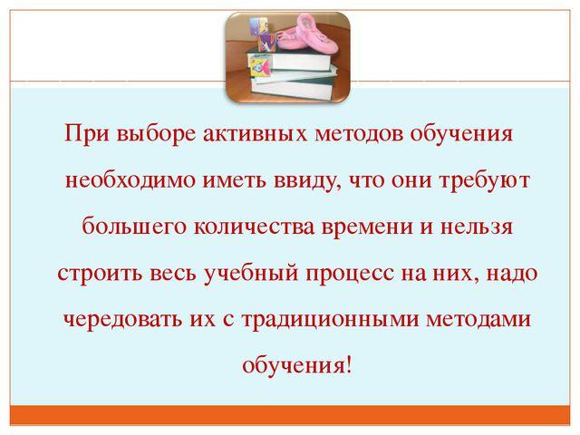При выборе активных методов обучения необходимо иметь ввиду, что они требуют...