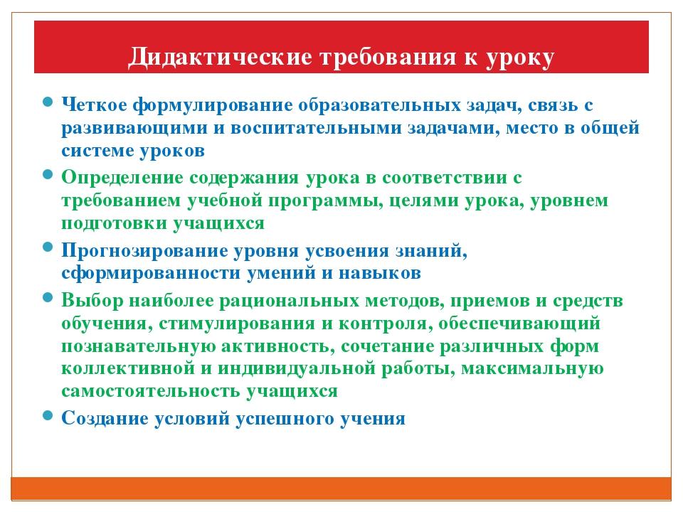 Дидактические требования к уроку Четкое формулирование образовательных задач,...