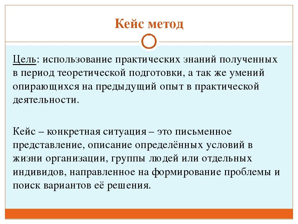 Кейс метод Цель: использование практических знаний полученных в период теорет...