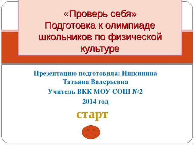 Презентацию подготовила: Ишкинина Татьяна Валерьевна Учитель ВКК МОУ СОШ №2 2...