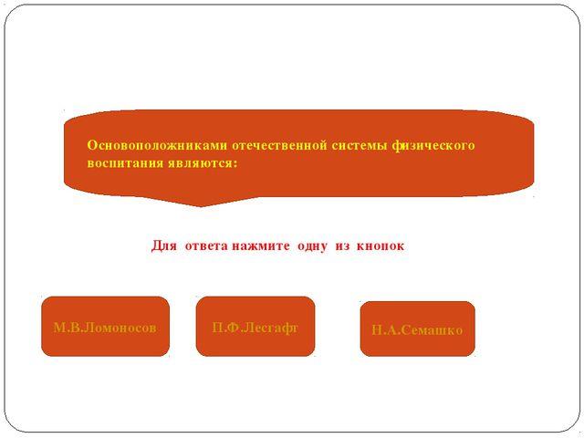 Основоположниками отечественной системы физического воспитания являются: М.В....