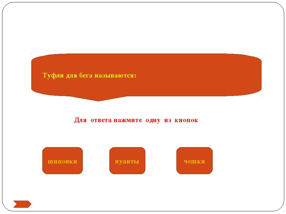 Туфли для бега называются: шиповки пуанты чешки Для ответа нажмите одну из кн...