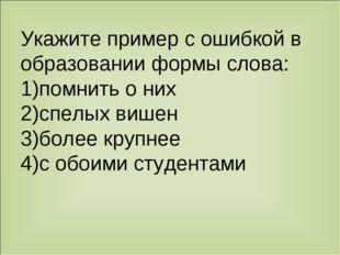 Укажите пример с ошибкой в образовании формы слова: 1)помнить о них 2)спелых