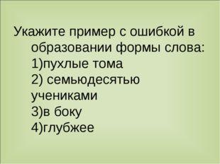 Укажите пример с ошибкой в образовании формы слова: 1)пухлые тома 2) семьюдес