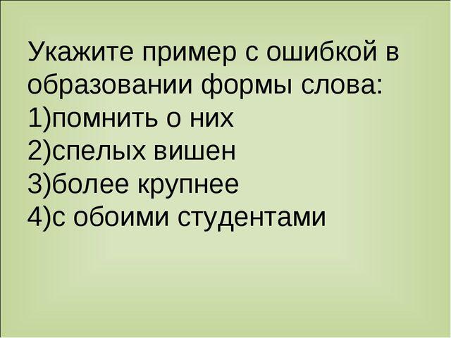 Укажите пример с ошибкой в образовании формы слова: 1)помнить о них 2)спелых...
