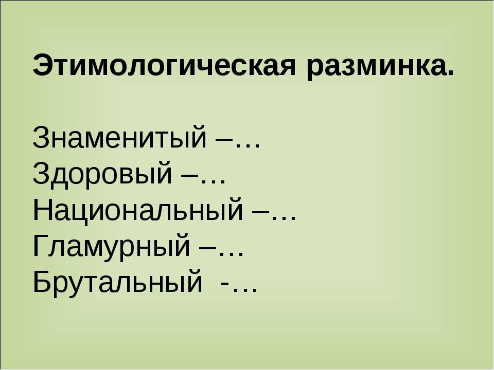 Этимологическая разминка. Знаменитый –… Здоровый –… Национальный –… Гламурный...