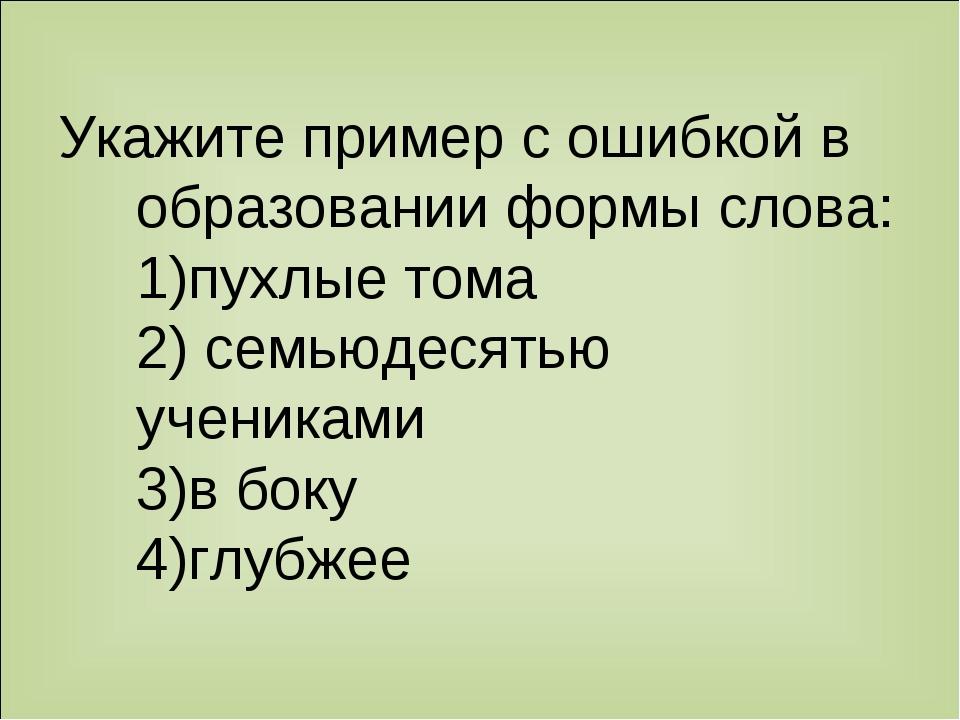 Укажите пример с ошибкой в образовании формы слова: 1)пухлые тома 2) семьюдес...