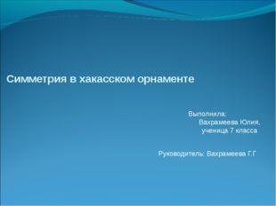 Симметрия в хакасском орнаменте Выполнила: Вахрамеева Юлия, ученица 7 класса