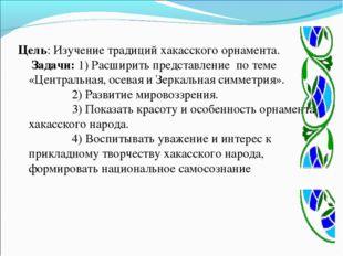 Цель: Изучение традиций хакасского орнамента. Задачи: 1) Расширить представл